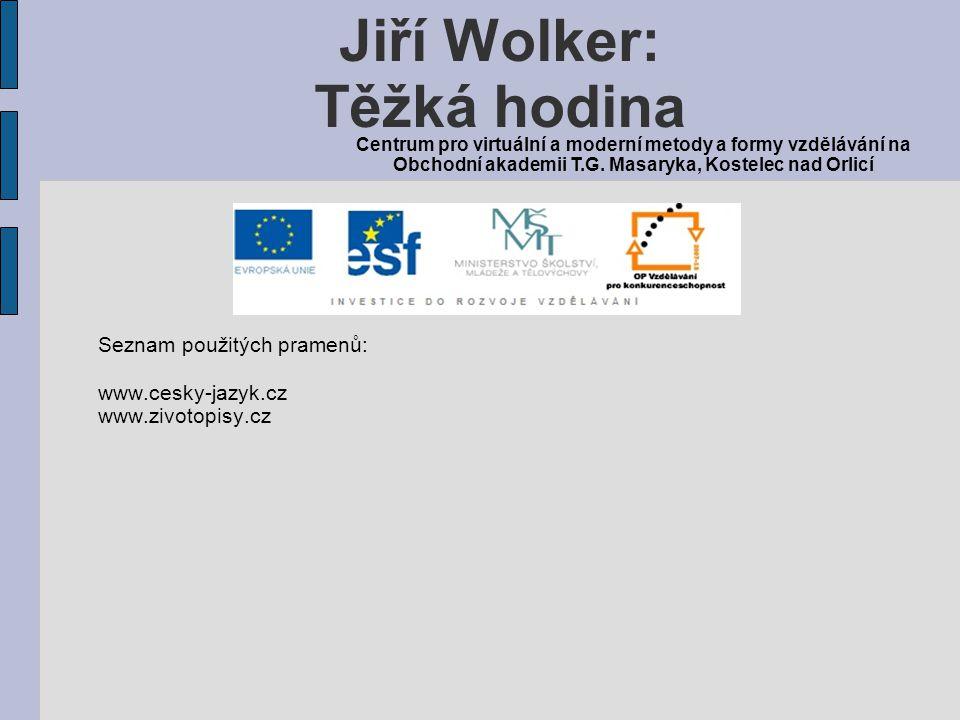Seznam použitých pramenů: www.cesky-jazyk.cz www.zivotopisy.cz Jiří Wolker: Těžká hodina Centrum pro virtuální a moderní metody a formy vzdělávání na Obchodní akademii T.G.