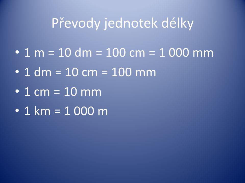 Převody jednotek délky 1 m = 10 dm = 100 cm = 1 000 mm 1 dm = 10 cm = 100 mm 1 cm = 10 mm 1 km = 1 000 m