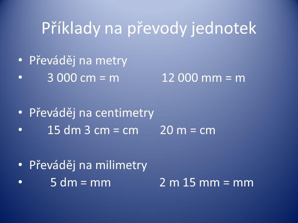 Příklady na převody jednotek Převáděj na metry 3 000 cm = m 12 000 mm = m Převáděj na centimetry 15 dm 3 cm = cm 20 m = cm Převáděj na milimetry 5 dm