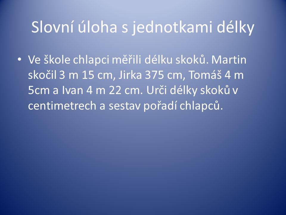 Slovní úloha s jednotkami délky Ve škole chlapci měřili délku skoků. Martin skočil 3 m 15 cm, Jirka 375 cm, Tomáš 4 m 5cm a Ivan 4 m 22 cm. Urči délky