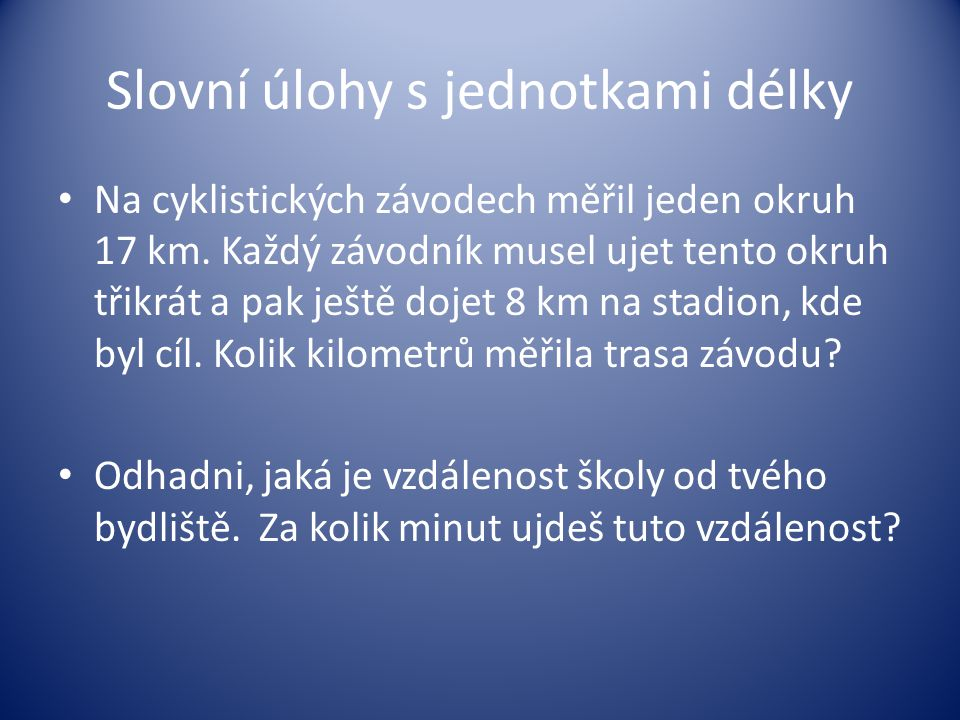 Slovní úlohy s jednotkami délky Na cyklistických závodech měřil jeden okruh 17 km. Každý závodník musel ujet tento okruh třikrát a pak ještě dojet 8 k