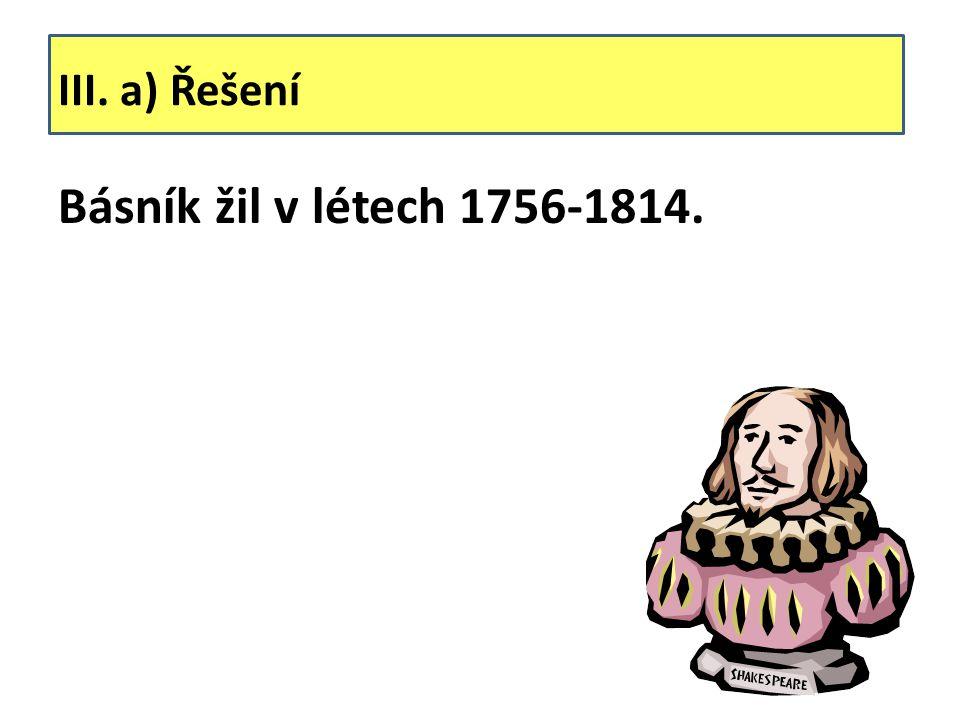 III. a) Řešení Básník žil v létech 1756-1814.
