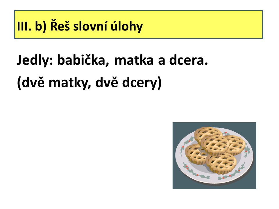 III. b) Řeš slovní úlohy Jedly: babička, matka a dcera. (dvě matky, dvě dcery)