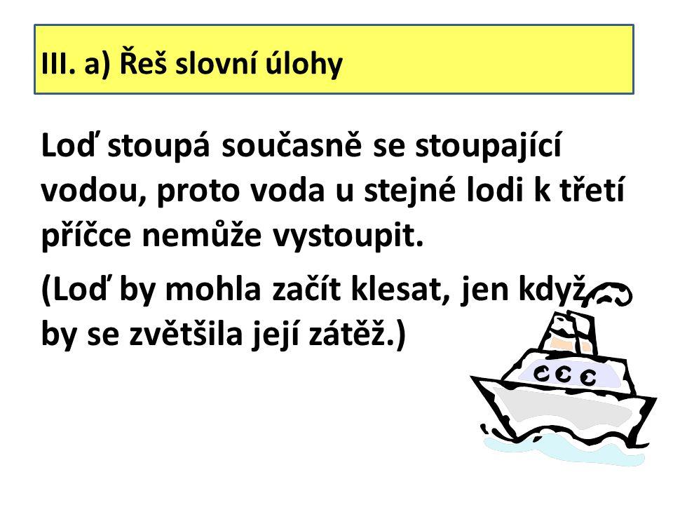 III. a) Řeš slovní úlohy Loď stoupá současně se stoupající vodou, proto voda u stejné lodi k třetí příčce nemůže vystoupit. (Loď by mohla začít klesat