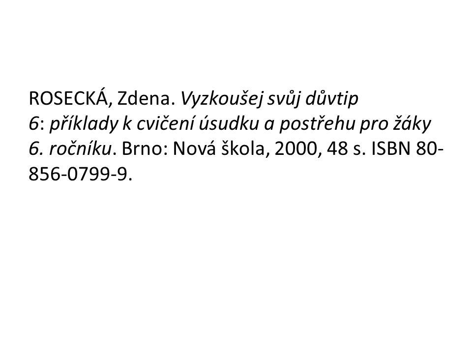 ROSECKÁ, Zdena. Vyzkoušej svůj důvtip 6: příklady k cvičení úsudku a postřehu pro žáky 6. ročníku. Brno: Nová škola, 2000, 48 s. ISBN 80- 856-0799-9.