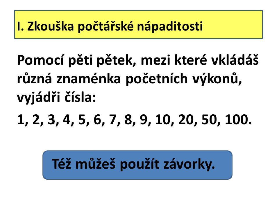 I. Zkouška počtářské nápaditosti Pomocí pěti pětek, mezi které vkládáš různá znaménka početních výkonů, vyjádři čísla: 1, 2, 3, 4, 5, 6, 7, 8, 9, 10,