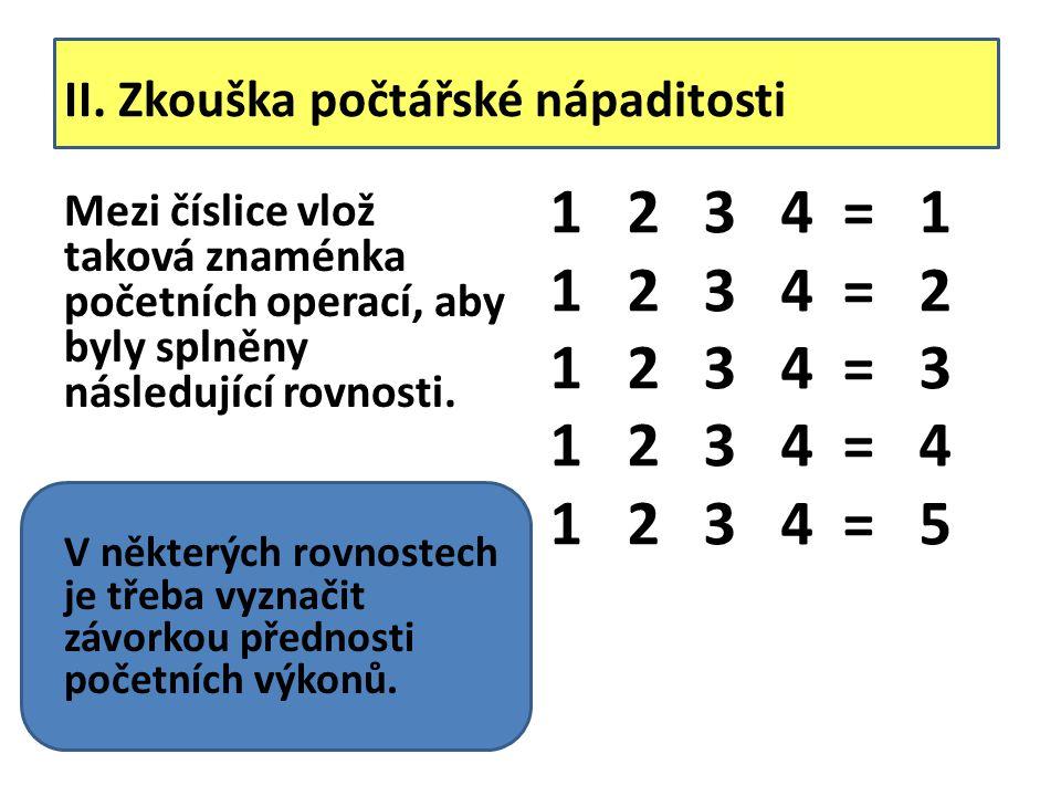 II. Zkouška počtářské nápaditosti Mezi číslice vlož taková znaménka početních operací, aby byly splněny následující rovnosti. V některých rovnostech j