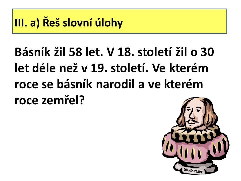 III. a) Řeš slovní úlohy Básník žil 58 let. V 18. století žil o 30 let déle než v 19. století. Ve kterém roce se básník narodil a ve kterém roce zemře