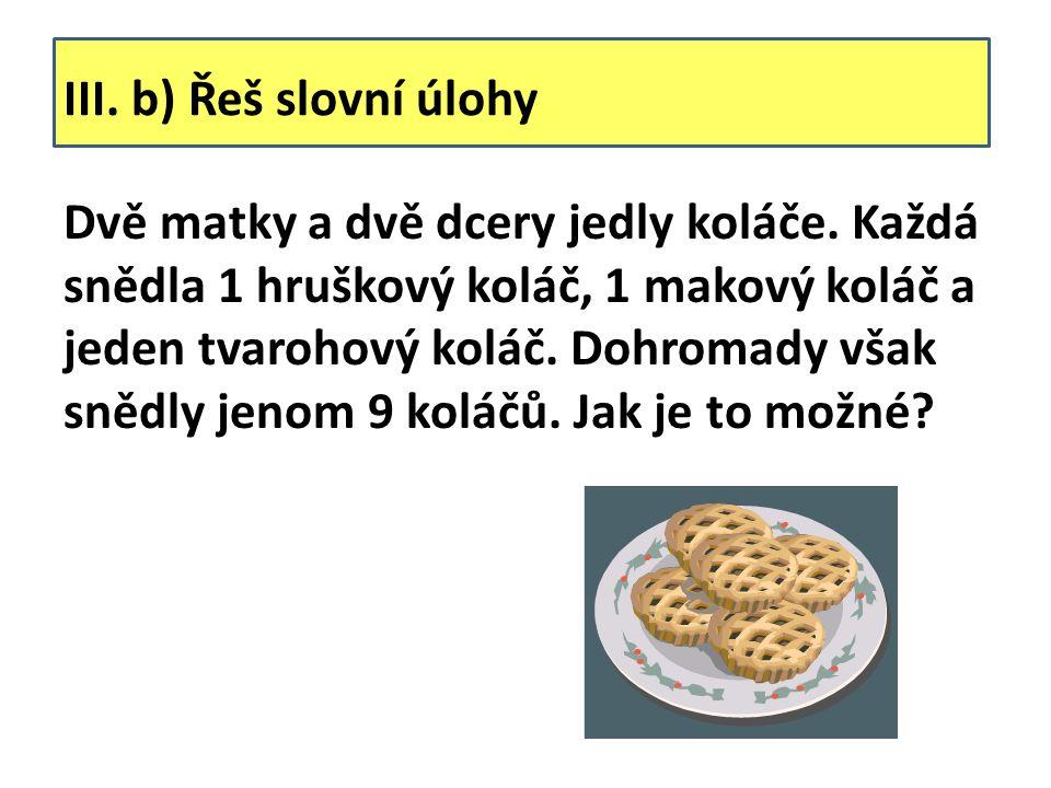 III. b) Řeš slovní úlohy Dvě matky a dvě dcery jedly koláče.
