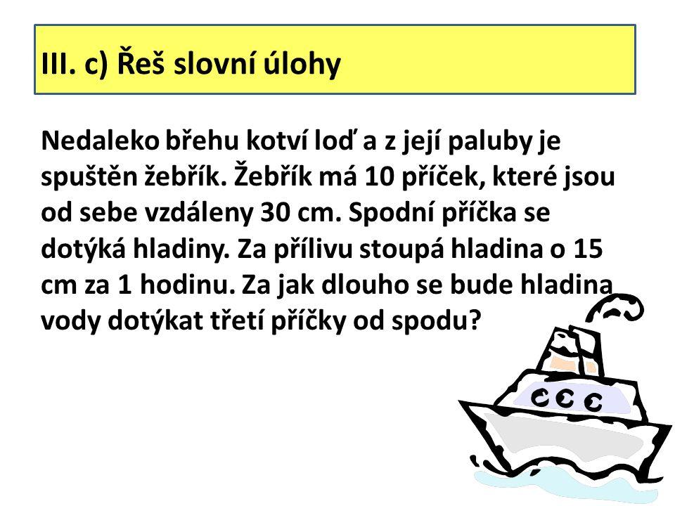 III. c) Řeš slovní úlohy Nedaleko břehu kotví loď a z její paluby je spuštěn žebřík. Žebřík má 10 příček, které jsou od sebe vzdáleny 30 cm. Spodní př