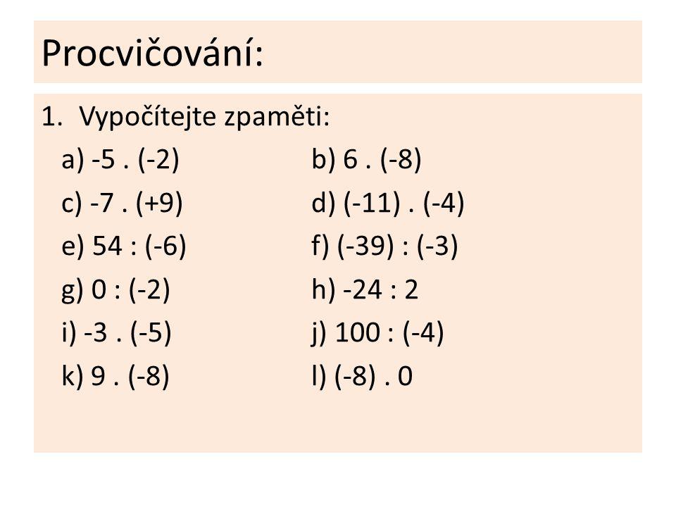 Procvičování: 1.Vypočítejte zpaměti: a) -5. (-2)b) 6. (-8) c) -7. (+9)d) (-11). (-4) e) 54 : (-6)f) (-39) : (-3) g) 0 : (-2)h) -24 : 2 i) -3. (-5)j) 1