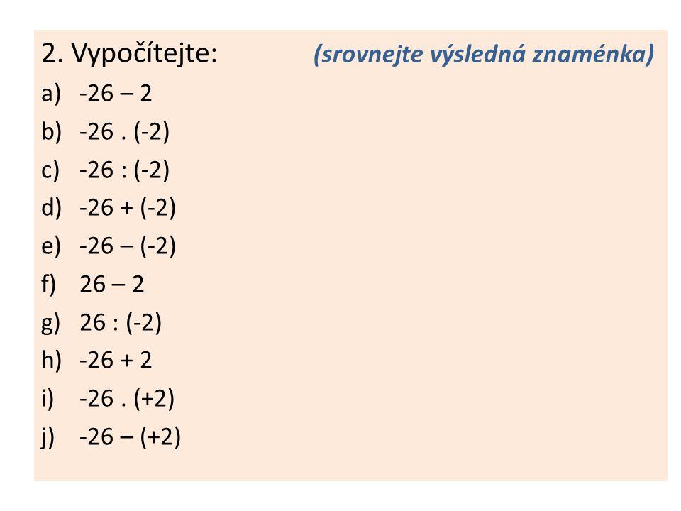 2. Vypočítejte: (srovnejte výsledná znaménka) a)-26 – 2 b)-26. (-2) c)-26 : (-2) d)-26 + (-2) e)-26 – (-2) f)26 – 2 g)26 : (-2) h)-26 + 2 i)-26. (+2)