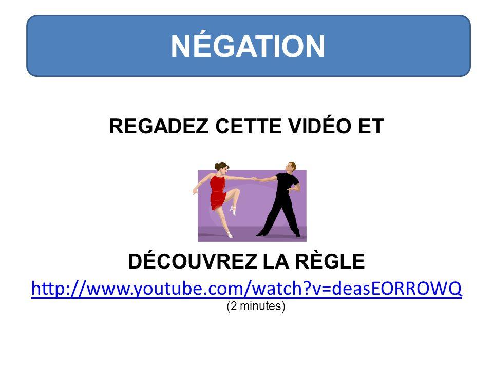 REGADEZ CETTE VIDÉO ET DÉCOUVREZ LA RÈGLE http://www.youtube.com/watch v=deasEORROWQ http://www.youtube.com/watch v=deasEORROWQ (2 minutes) NÉGATION