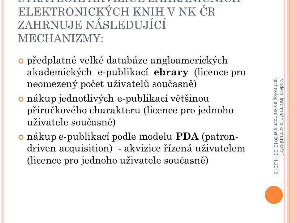 STRATEGIE AKVIZICE ZAHRANIČNÍCH ELEKTRONICKÝCH KNIH V NK ČR ZAHRNUJE NÁSLEDUJÍCÍ MECHANIZMY: předplatné velké databáze angloamerických akademických e-publikací ebrary (licence pro neomezený počet uživatelů současně) nákup jednotlivých e-publikací většinou příručkového charakteru (licence pro jednoho uživatele současně) nákup e-publikací podle modelu PDA (patron- driven acquisition) - akvizice řízená uživatelem (licence pro jednoho uživatele současně) Moderní informační a komunikační technologie v knihovnictví 2012, 20.11.2012