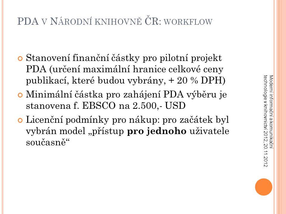 PDA V N ÁRODNÍ KNIHOVNĚ ČR: PDA V N ÁRODNÍ KNIHOVNĚ ČR: WORKFLOW Stanovení finanční částky pro pilotní projekt PDA (určení maximální hranice celkové ceny publikací, které budou vybrány, + 20 % DPH) Minimální částka pro zahájení PDA výběru je stanovena f.