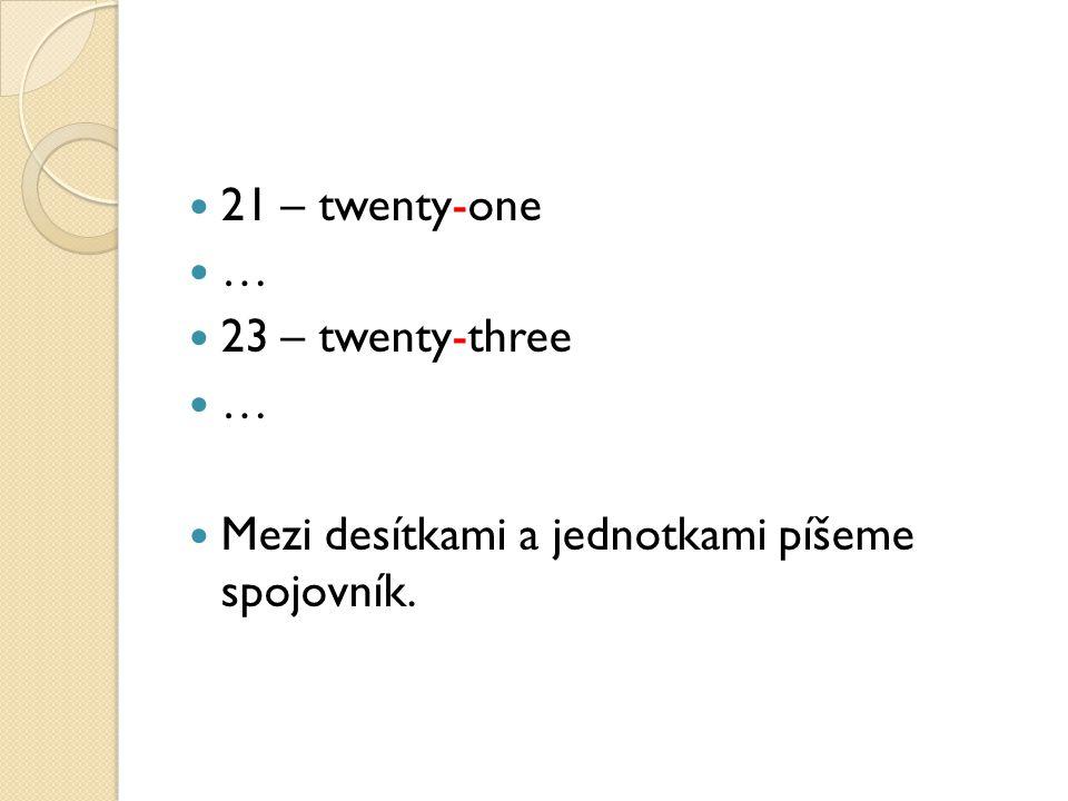 21 – twenty-one … 23 – twenty-three … Mezi desítkami a jednotkami píšeme spojovník.