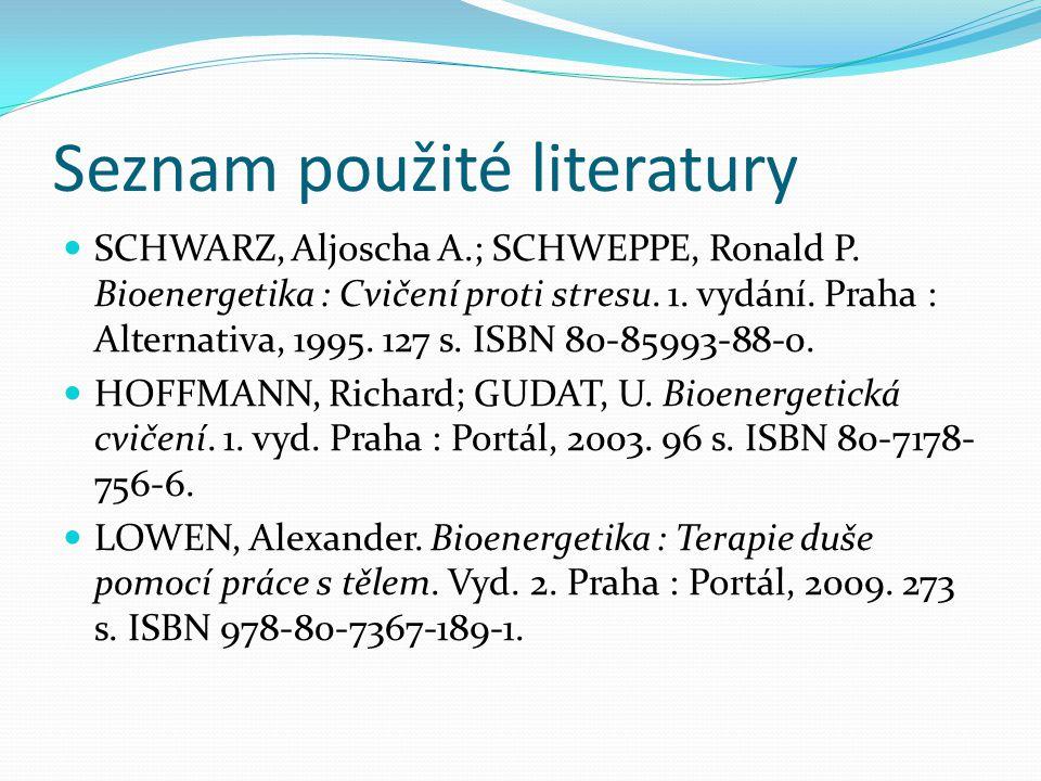 Seznam použité literatury SCHWARZ, Aljoscha A.; SCHWEPPE, Ronald P. Bioenergetika : Cvičení proti stresu. 1. vydání. Praha : Alternativa, 1995. 127 s.