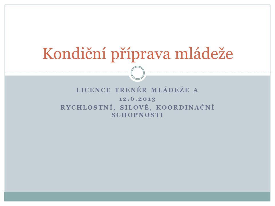 LICENCE TRENÉR MLÁDEŽE A 12.6.2013 RYCHLOSTNÍ, SILOVÉ, KOORDINAČNÍ SCHOPNOSTI Kondiční příprava mládeže