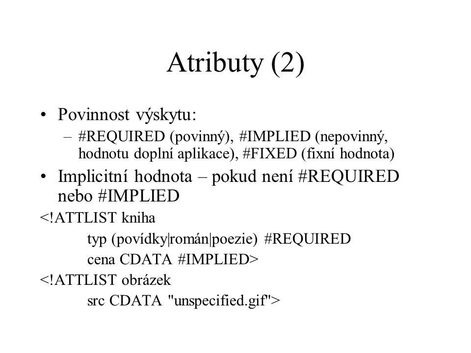 Atributy (2) Povinnost výskytu: –#REQUIRED (povinný), #IMPLIED (nepovinný, hodnotu doplní aplikace), #FIXED (fixní hodnota) Implicitní hodnota – pokud není #REQUIRED nebo #IMPLIED <!ATTLIST kniha typ (povídky|román|poezie) #REQUIRED cena CDATA #IMPLIED> <!ATTLIST obrázek src CDATA unspecified.gif >