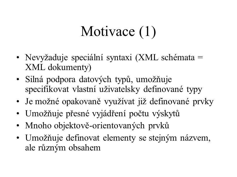 Motivace (1) Nevyžaduje speciální syntaxi (XML schémata = XML dokumenty) Silná podpora datových typů, umožňuje specifikovat vlastní uživatelsky definované typy Je možné opakovaně využívat již definované prvky Umožňuje přesné vyjádření počtu výskytů Mnoho objektově-orientovaných prvků Umožňuje definovat elementy se stejným názvem, ale různým obsahem