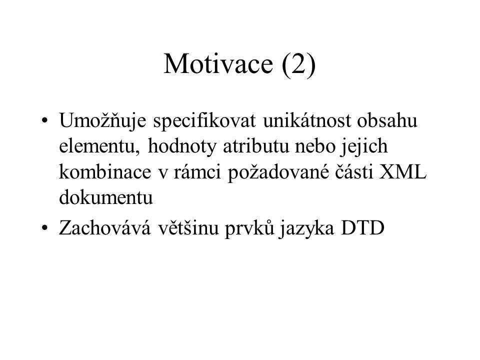 Motivace (2) Umožňuje specifikovat unikátnost obsahu elementu, hodnoty atributu nebo jejich kombinace v rámci požadované části XML dokumentu Zachovává většinu prvků jazyka DTD