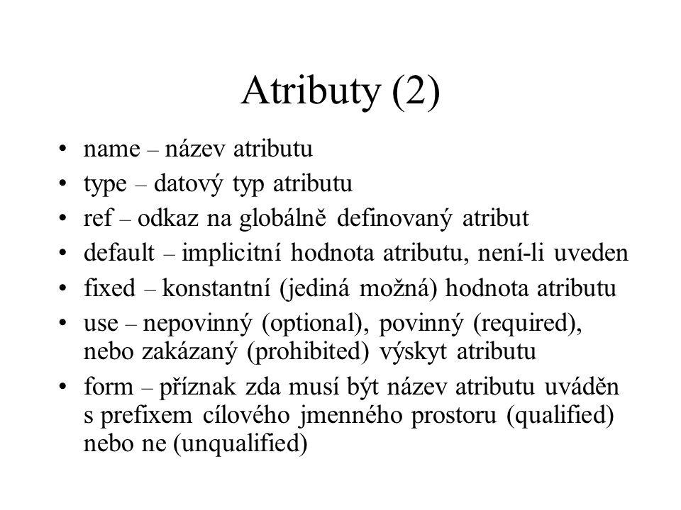 Atributy (2) name – název atributu type – datový typ atributu ref – odkaz na globálně definovaný atribut default – implicitní hodnota atributu, není-li uveden fixed – konstantní (jediná možná) hodnota atributu use – nepovinný (optional), povinný (required), nebo zakázaný (prohibited) výskyt atributu form – příznak zda musí být název atributu uváděn s prefixem cílového jmenného prostoru (qualified) nebo ne (unqualified)