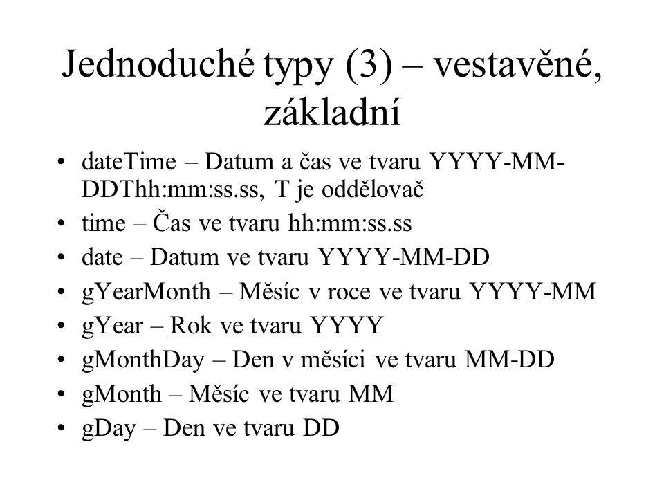 Jednoduché typy (3) – vestavěné, základní dateTime – Datum a čas ve tvaru YYYY-MM- DDThh:mm:ss.ss, T je oddělovač time – Čas ve tvaru hh:mm:ss.ss date – Datum ve tvaru YYYY-MM-DD gYearMonth – Měsíc v roce ve tvaru YYYY-MM gYear – Rok ve tvaru YYYY gMonthDay – Den v měsíci ve tvaru MM-DD gMonth – Měsíc ve tvaru MM gDay – Den ve tvaru DD