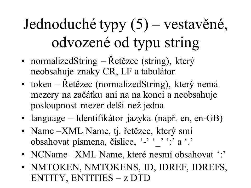 Jednoduché typy (5) – vestavěné, odvozené od typu string normalizedString – Řetězec (string), který neobsahuje znaky CR, LF a tabulátor token – Řetězec (normalizedString), který nemá mezery na začátku ani na na konci a neobsahuje posloupnost mezer delší než jedna language – Identifikátor jazyka (např.
