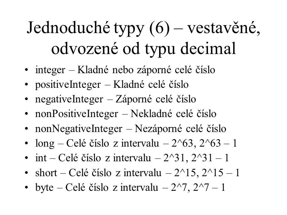 Jednoduché typy (6) – vestavěné, odvozené od typu decimal integer – Kladné nebo záporné celé číslo positiveInteger – Kladné celé číslo negativeInteger – Záporné celé číslo nonPositiveInteger – Nekladné celé číslo nonNegativeInteger – Nezáporné celé číslo long – Celé číslo z intervalu – 2^63, 2^63 – 1 int – Celé číslo z intervalu – 2^31, 2^31 – 1 short – Celé číslo z intervalu – 2^15, 2^15 – 1 byte – Celé číslo z intervalu – 2^7, 2^7 – 1