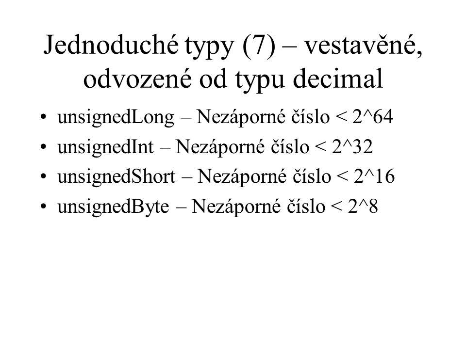 Jednoduché typy (7) – vestavěné, odvozené od typu decimal unsignedLong – Nezáporné číslo < 2^64 unsignedInt – Nezáporné číslo < 2^32 unsignedShort – Nezáporné číslo < 2^16 unsignedByte – Nezáporné číslo < 2^8