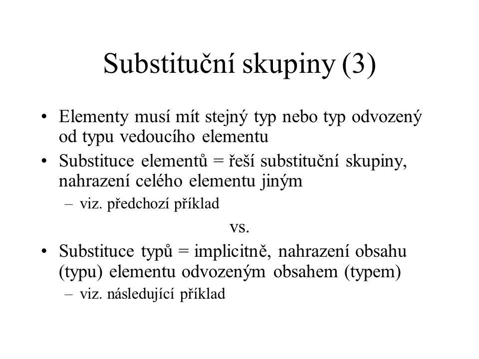 Substituční skupiny (3) Elementy musí mít stejný typ nebo typ odvozený od typu vedoucího elementu Substituce elementů = řeší substituční skupiny, nahrazení celého elementu jiným –viz.
