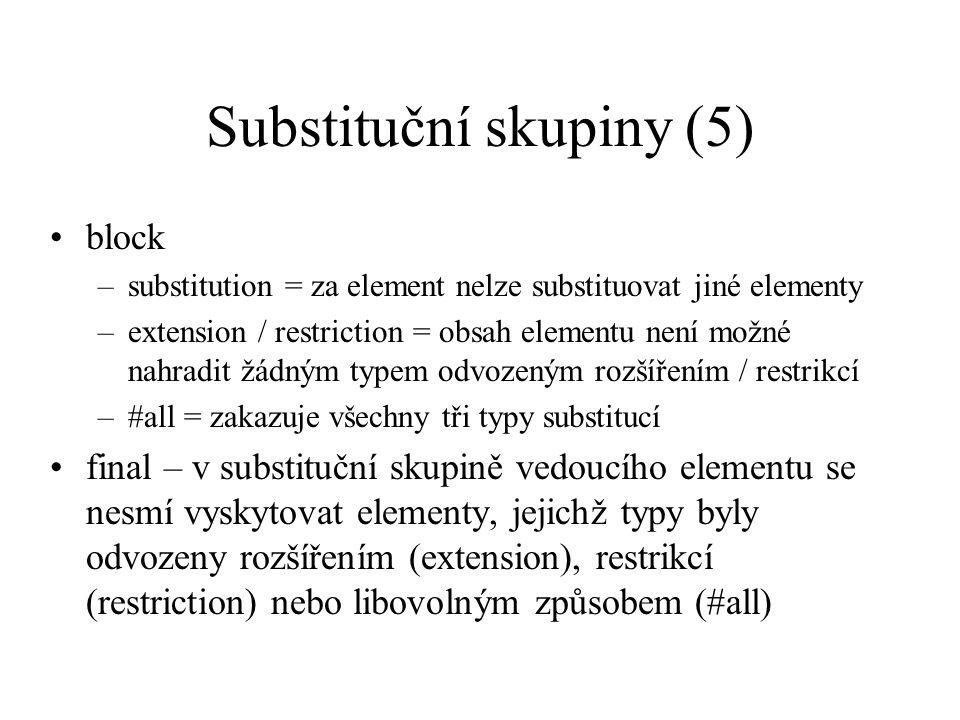 Substituční skupiny (5) block –substitution = za element nelze substituovat jiné elementy –extension / restriction = obsah elementu není možné nahradit žádným typem odvozeným rozšířením / restrikcí –#all = zakazuje všechny tři typy substitucí final – v substituční skupině vedoucího elementu se nesmí vyskytovat elementy, jejichž typy byly odvozeny rozšířením (extension), restrikcí (restriction) nebo libovolným způsobem (#all)
