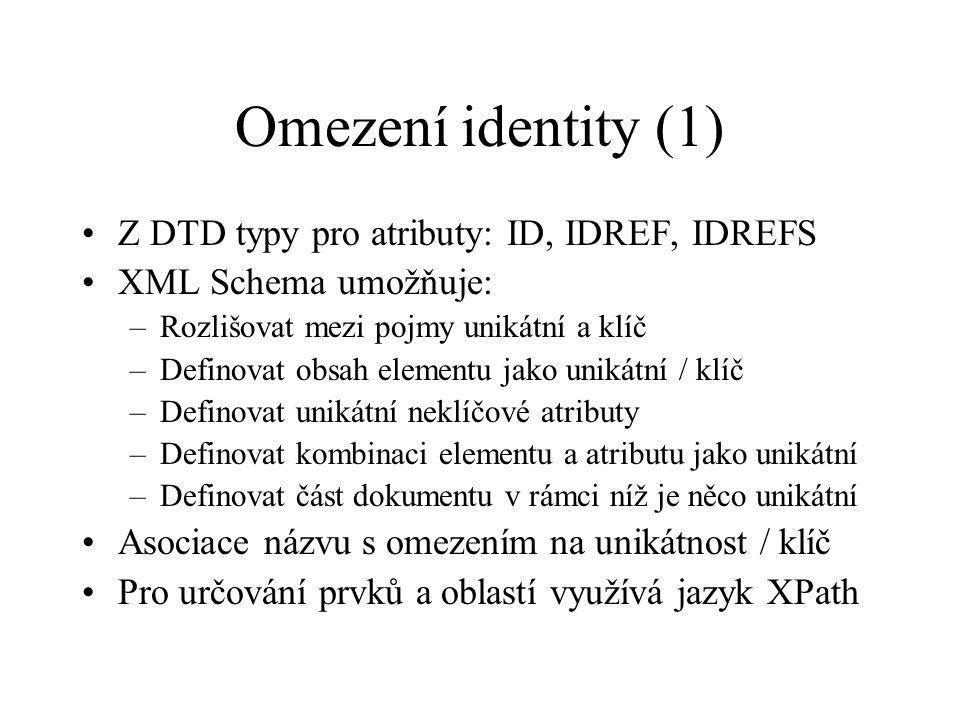 Omezení identity (1) Z DTD typy pro atributy: ID, IDREF, IDREFS XML Schema umožňuje: –Rozlišovat mezi pojmy unikátní a klíč –Definovat obsah elementu jako unikátní / klíč –Definovat unikátní neklíčové atributy –Definovat kombinaci elementu a atributu jako unikátní –Definovat část dokumentu v rámci níž je něco unikátní Asociace názvu s omezením na unikátnost / klíč Pro určování prvků a oblastí využívá jazyk XPath