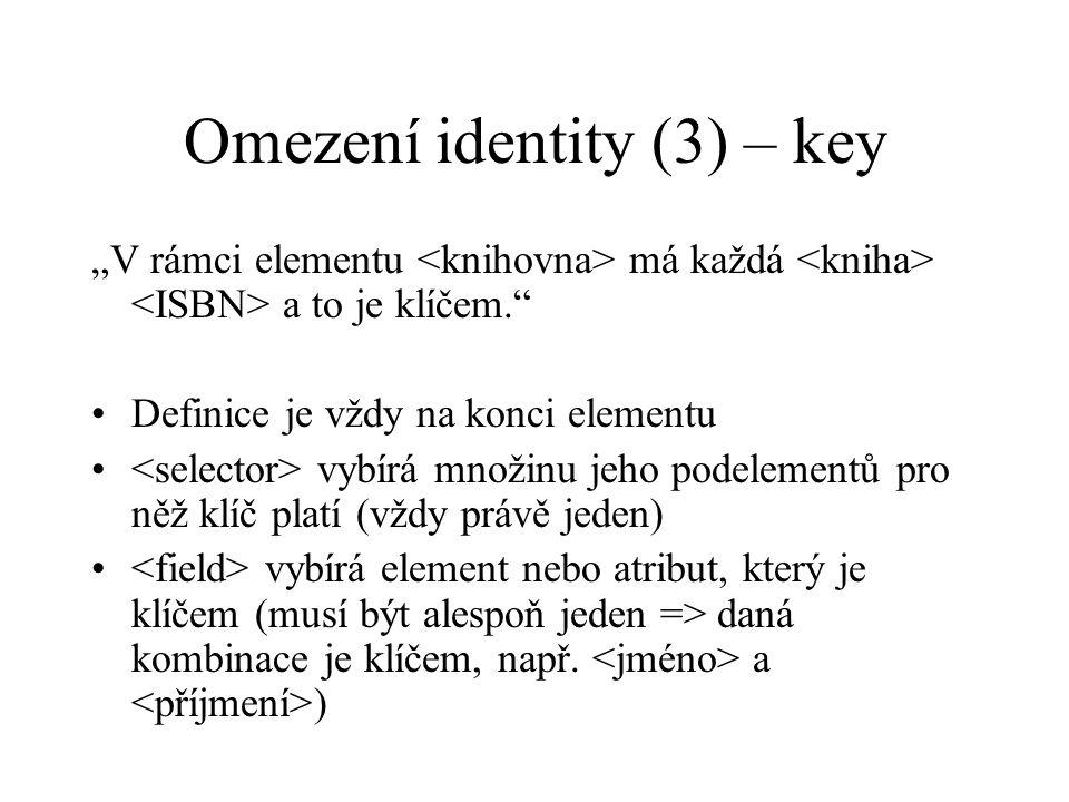 """Omezení identity (3) – key """"V rámci elementu má každá a to je klíčem. Definice je vždy na konci elementu vybírá množinu jeho podelementů pro něž klíč platí (vždy právě jeden) vybírá element nebo atribut, který je klíčem (musí být alespoň jeden => daná kombinace je klíčem, např."""