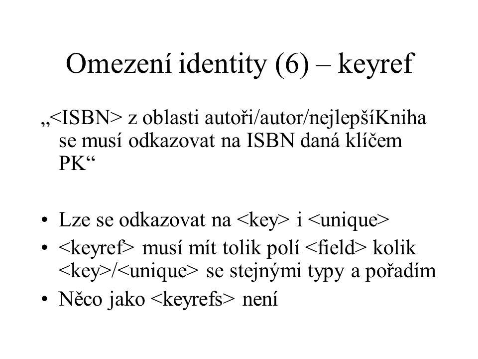 """Omezení identity (6) – keyref """" z oblasti autoři/autor/nejlepšíKniha se musí odkazovat na ISBN daná klíčem PK Lze se odkazovat na i musí mít tolik polí kolik / se stejnými typy a pořadím Něco jako není"""