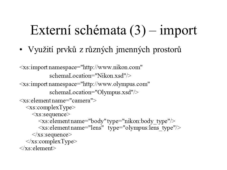 Externí schémata (3) – import Využití prvků z různých jmenných prostorů <xs:import namespace= http://www.nikon.com schemaLocation= Nikon.xsd /> <xs:import namespace= http://www.olympus.com schemaLocation= Olympus.xsd />