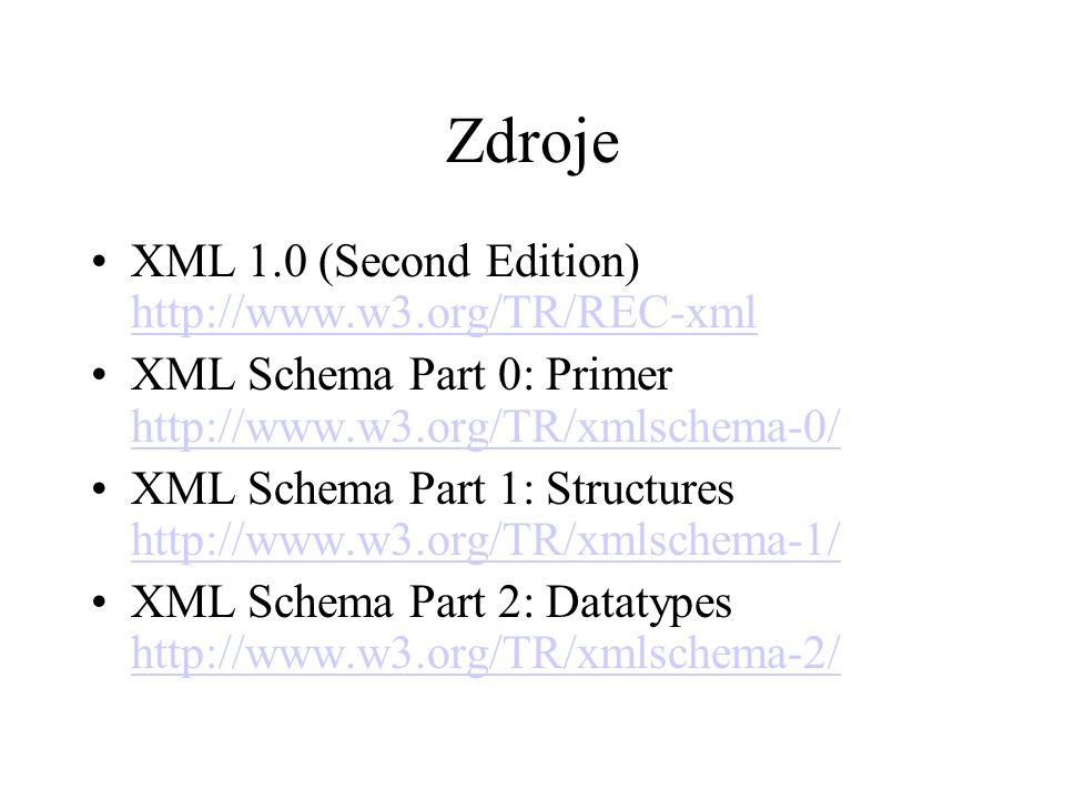 Zdroje XML 1.0 (Second Edition) http://www.w3.org/TR/REC-xml http://www.w3.org/TR/REC-xml XML Schema Part 0: Primer http://www.w3.org/TR/xmlschema-0/ http://www.w3.org/TR/xmlschema-0/ XML Schema Part 1: Structures http://www.w3.org/TR/xmlschema-1/ http://www.w3.org/TR/xmlschema-1/ XML Schema Part 2: Datatypes http://www.w3.org/TR/xmlschema-2/ http://www.w3.org/TR/xmlschema-2/