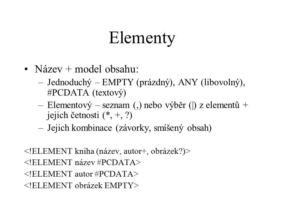 Elementy Název + model obsahu: –Jednoduchý – EMPTY (prázdný), ANY (libovolný), #PCDATA (textový) –Elementový – seznam (,) nebo výběr (|) z elementů + jejich četnosti (*, +, ?) –Jejich kombinace (závorky, smíšený obsah)