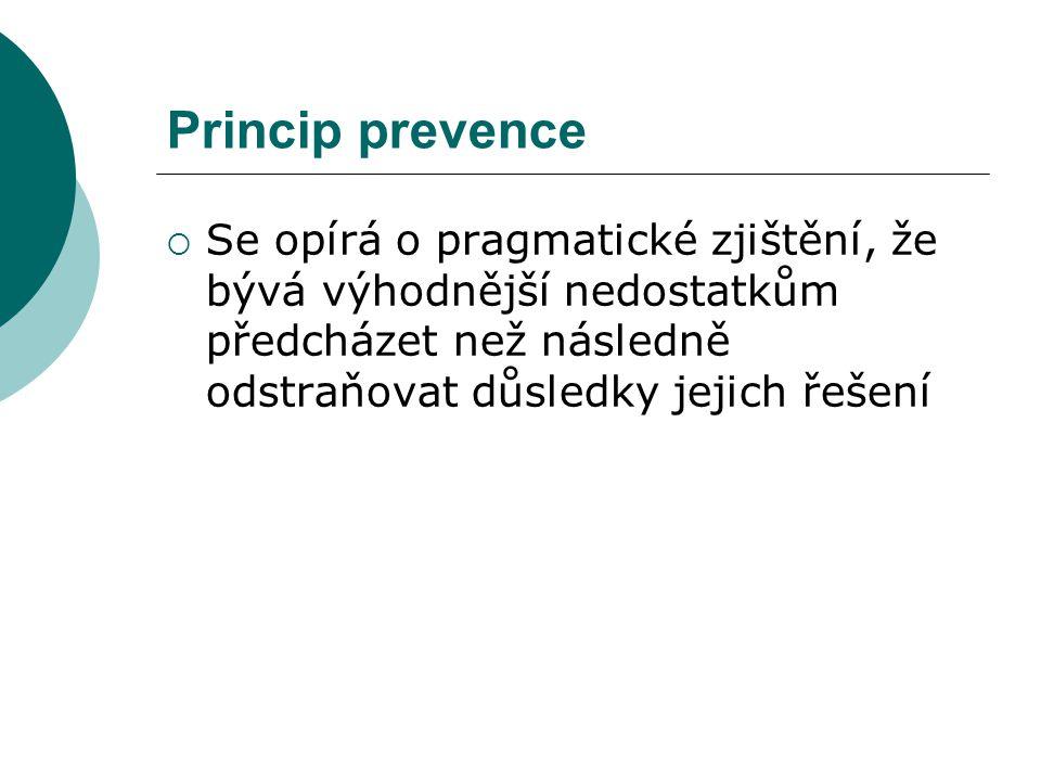 Princip prevence  Se opírá o pragmatické zjištění, že bývá výhodnější nedostatkům předcházet než následně odstraňovat důsledky jejich řešení