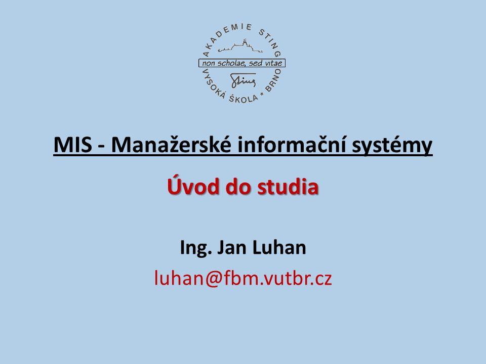 Úvod do studia MIS - Manažerské informační systémy Úvod do studia Ing. Jan Luhan luhan@fbm.vutbr.cz