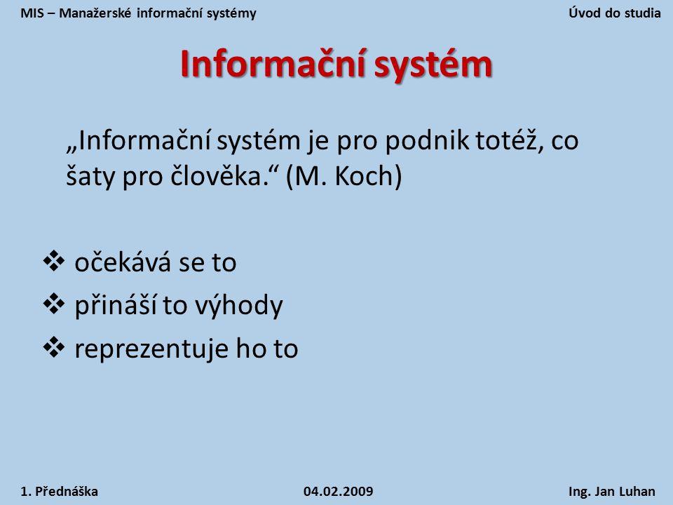 """Informační systém """"Informační systém je pro podnik totéž, co šaty pro člověka."""" (M. Koch)  očekává se to  přináší to výhody  reprezentuje ho to MIS"""