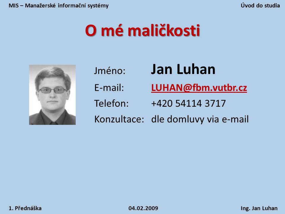 O mé maličkosti Jméno: Jan Luhan E-mail:LUHAN@fbm.vutbr.cz Telefon:+420 54114 3717 Konzultace:dle domluvy via e-mail MIS – Manažerské informační systé