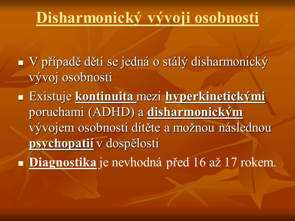 Disharmonický vývoji osobnosti V případě dětí se jedná o stálý disharmonický vývoj osobnosti V případě dětí se jedná o stálý disharmonický vývoj osobnosti Existuje kontinuita mezi hyperkinetickými poruchami (ADHD) a disharmonickým vývojem osobnosti dítěte a možnou následnou psychopatií v dospělosti Existuje kontinuita mezi hyperkinetickými poruchami (ADHD) a disharmonickým vývojem osobnosti dítěte a možnou následnou psychopatií v dospělosti Diagnostika je nevhodná před 16 až 17 rokem.