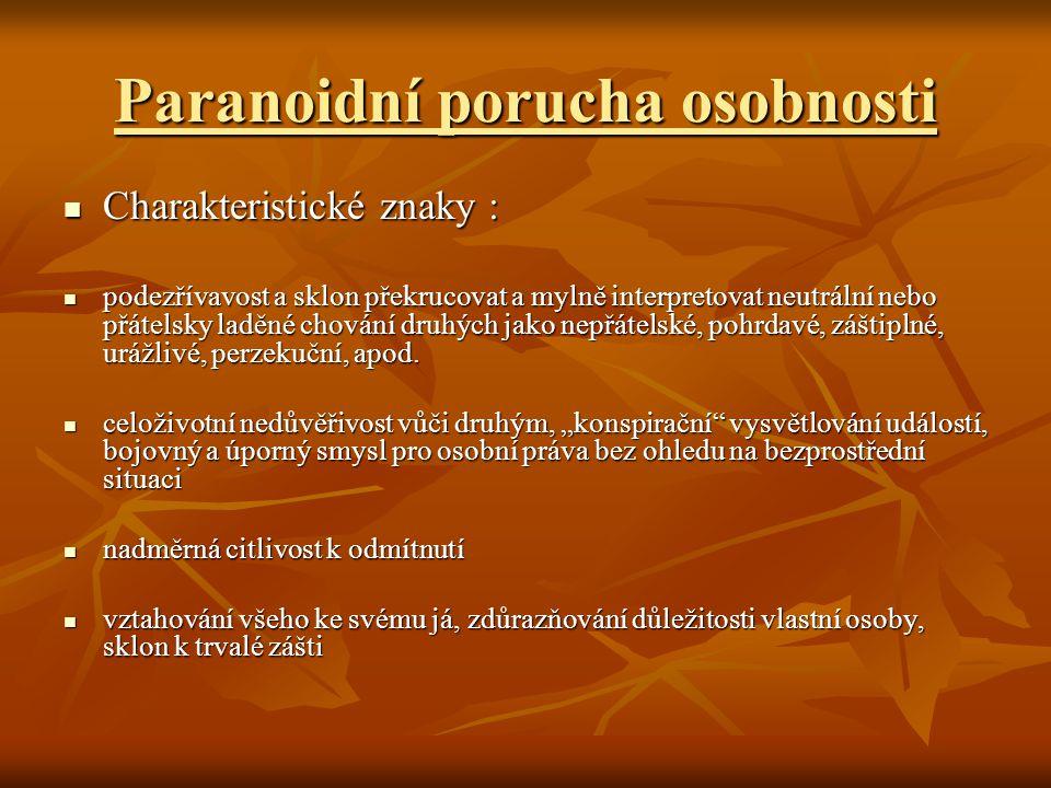 Paranoidní porucha osobnosti Charakteristické znaky : Charakteristické znaky : podezřívavost a sklon překrucovat a mylně interpretovat neutrální nebo přátelsky laděné chování druhých jako nepřátelské, pohrdavé, záštiplné, urážlivé, perzekuční, apod.