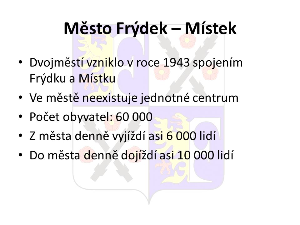Město Frýdek – Místek Dvojměstí vzniklo v roce 1943 spojením Frýdku a Místku Ve městě neexistuje jednotné centrum Počet obyvatel: 60 000 Z města denně