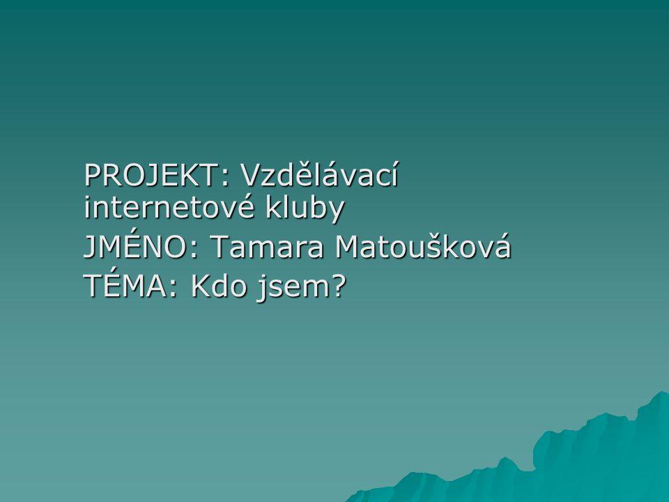 PROJEKT: Vzdělávací internetové kluby JMÉNO: Tamara Matoušková TÉMA: Kdo jsem?