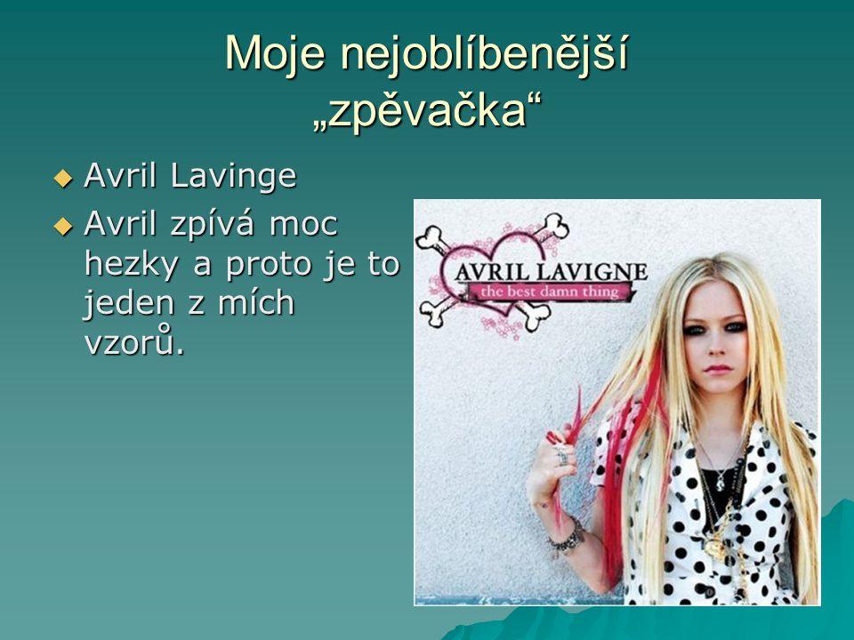 """Moje nejoblíbenější """"zpěvačka  Avril Lavinge  Avril zpívá moc hezky a proto je to jeden z mích vzorů."""
