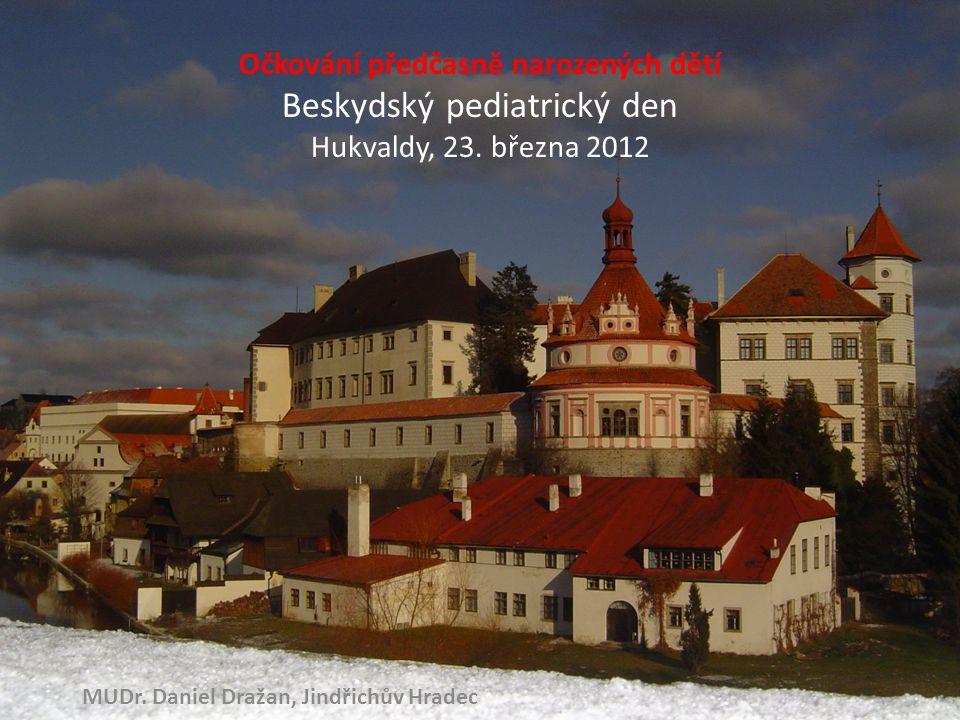 Očkování předčasně narozených dětí Beskydský pediatrický den Hukvaldy, 23. března 2012 MUDr. Daniel Dražan, Jindřichův Hradec