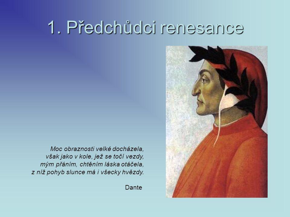 1. Předchůdci renesance Moc obraznosti velké docházela, však jako v kole, jež se točí vezdy, mým přáním, chtěním láska otáčela, z níž pohyb slunce má