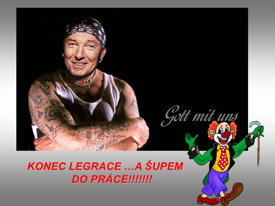 KONEC LEGRACE …A ŠUPEM DO PRÁCE!!!!!!! DO PRÁCE!!!!!!!